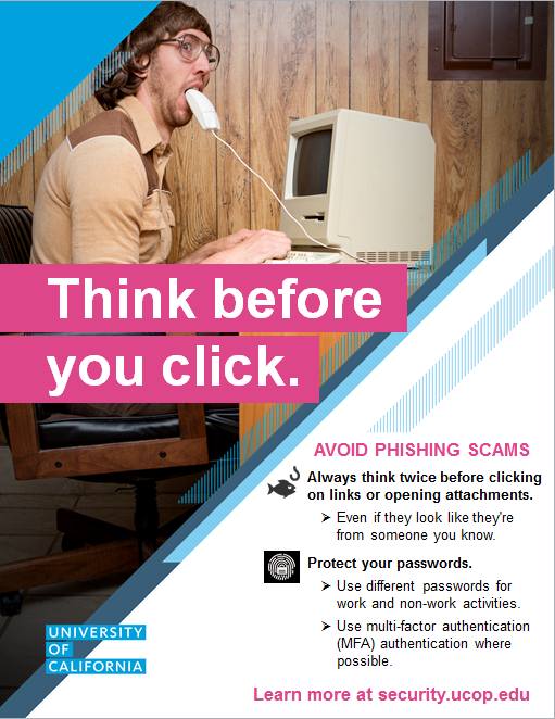 Poster: Think Before You Click. Avoid phishing scams. Always think twice before clicking on links or opening attachments. Protect your passwords. Learn more at security.ucop.edu